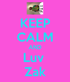 Poster: KEEP CALM AND Luv  Zak