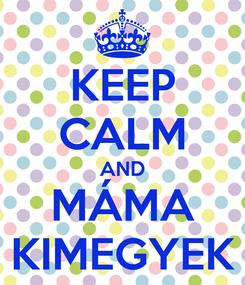 Poster: KEEP CALM AND MÁMA KIMEGYEK
