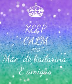 Poster: KEEP CALM AND Mãe  de bailarina  E amigas