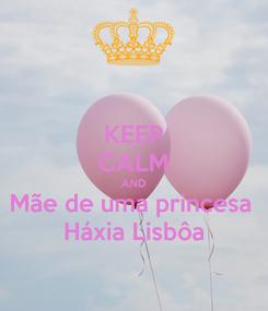 Poster: KEEP CALM AND Mãe de uma princesa  Háxia Lisbôa