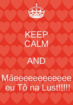 Poster: KEEP CALM AND Mãeeeeeeeeeeee  eu Tô na Lust!!!!!