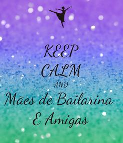 Poster: KEEP CALM AND Mães de Bailarina  E Amigas