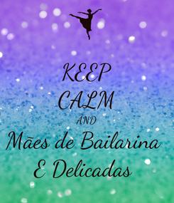 Poster: KEEP CALM AND Mães de Bailarina  E Delicadas