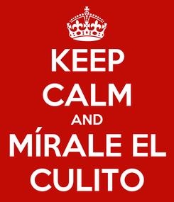 Poster: KEEP CALM AND MÍRALE EL CULITO