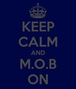Poster: KEEP CALM AND M.O.B ON