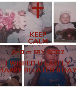 Poster: KEEP CALM AnD m SRY BCOZ I WISHED U LATELY HAPPY BELATED B'DAY