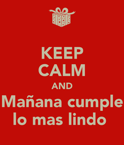 Poster: KEEP CALM AND Mañana cumple lo mas lindo
