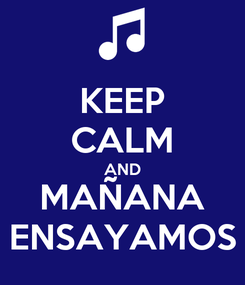 Poster: KEEP CALM AND MAÑANA ENSAYAMOS
