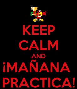 Poster: KEEP CALM AND ¡MAÑANA  PRACTICA!