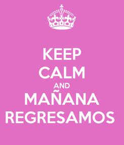 Poster: KEEP CALM AND MAÑANA REGRESAMOS