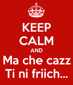Poster: KEEP CALM AND Ma che cazz Ti ni friich...