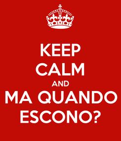 Poster: KEEP CALM AND MA QUANDO ESCONO?
