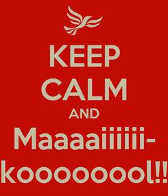 Poster: KEEP CALM AND Maaaaiiiiii- koooooool!!