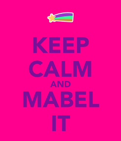 Poster: KEEP CALM AND MABEL IT