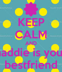 Poster: KEEP CALM AND maddie is your  bestfriend