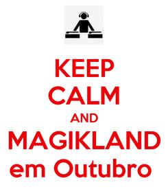 Poster: KEEP CALM AND MAGIKLAND em Outubro