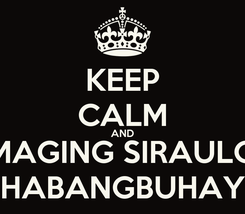 Poster: KEEP CALM AND MAGING SIRAULO HABANGBUHAY