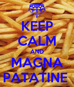Poster: KEEP CALM AND MAGNA PATATINE