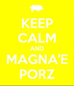 Poster: KEEP CALM AND MAGNA'E PORZ