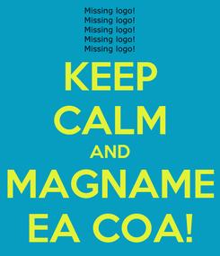 Poster: KEEP CALM AND MAGNAME EA COA!