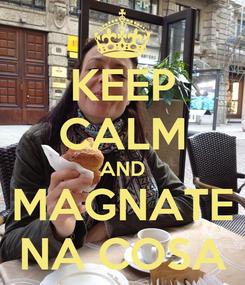 Poster: KEEP CALM AND MAGNATE NA COSA