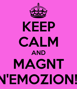 Poster: KEEP CALM AND MAGNT N'EMOZION!!