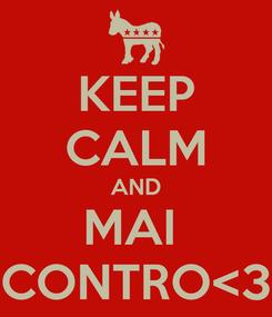 Poster: KEEP CALM AND MAI  CONTRO<3