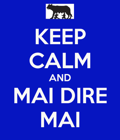 Poster: KEEP CALM AND MAI DIRE MAI
