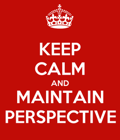 Poster: KEEP CALM AND MAINTAIN PERSPECTIVE