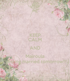 Poster: KEEP CALM AND Mairoula Is getting married tomorrow!!!:)