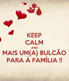 Poster: KEEP CALM AND MAIS UM(A) BULCÃO PARA À FAMÍLIA !!
