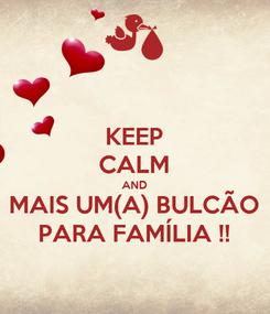 Poster: KEEP CALM AND MAIS UM(A) BULCÃO PARA FAMÍLIA !!