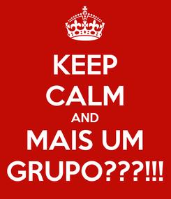 Poster: KEEP CALM AND MAIS UM GRUPO???!!!