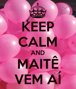 Poster: KEEP CALM AND MAITÊ VEM AÍ