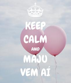 Poster: KEEP CALM AND MAJU VEM AÍ