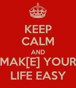 Poster: KEEP CALM AND MAK[E] YOUR LIFE EASY