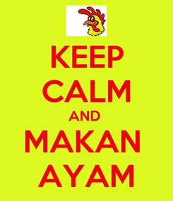 Poster: KEEP CALM AND  MAKAN  AYAM