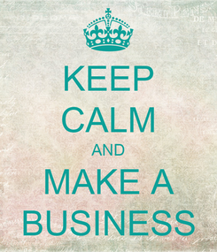 Poster: KEEP CALM AND MAKE A BUSINESS