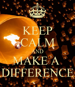 Poster: KEEP CALM AND MAKE A  DIFFERENCE