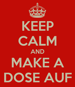 Poster: KEEP CALM AND MAKE A DOSE AUF