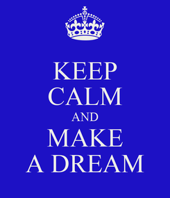 Poster: KEEP CALM AND MAKE A DREAM