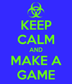 Poster: KEEP CALM AND MAKE A GAME