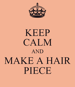 Poster: KEEP CALM AND MAKE A HAIR PIECE