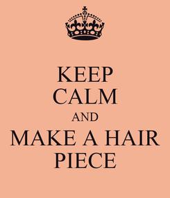 Poster: KEEP CALM AND MAKE A HAIR PIECE
