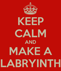 Poster: KEEP CALM AND MAKE A LABRYINTH