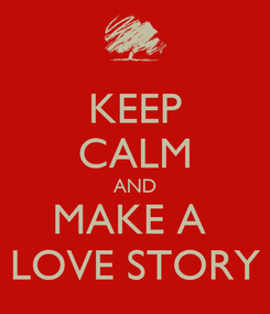 Poster: KEEP CALM AND MAKE A  LOVE STORY