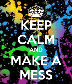 Poster: KEEP CALM AND MAKE A MESS