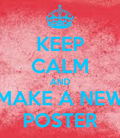 Poster: KEEP CALM AND MAKE A NEW POSTER
