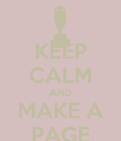 Poster: KEEP CALM AND MAKE A PAGE