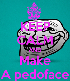 Poster: KEEP CALM AND Make A pedoface